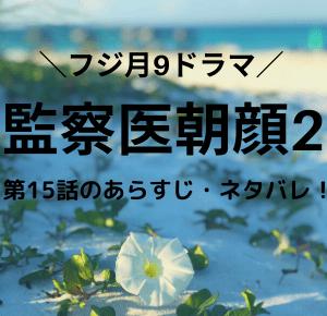 監察医朝顔2・ドラマ」第15話のあらすじ・ネタバレ!平の残された時間とは・家族編最終章スタート!