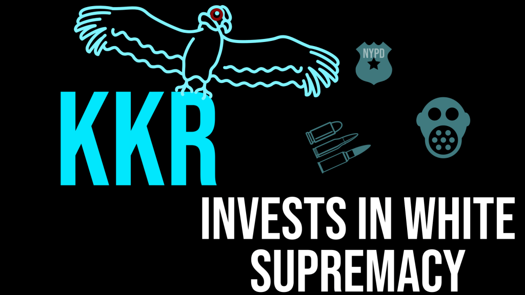 """On a black background, the words """"KKR invests in white supremacy"""" are printed in turquoise and white block letters. There are turquoise silhouettes of an ominous bird, tear-gas mask, bullets and an NYPD badge positioned around the text."""