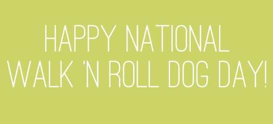 Happy National Walk 'n Roll Dog Day!