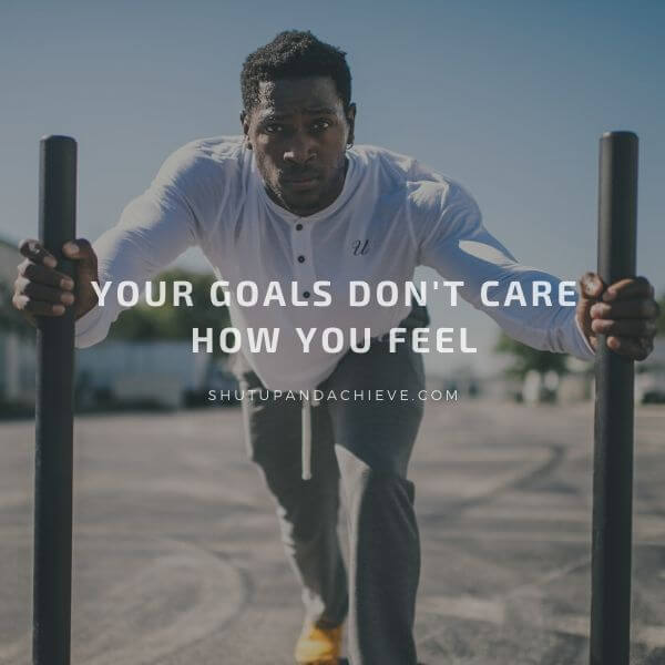 Your goals don't care how you feel