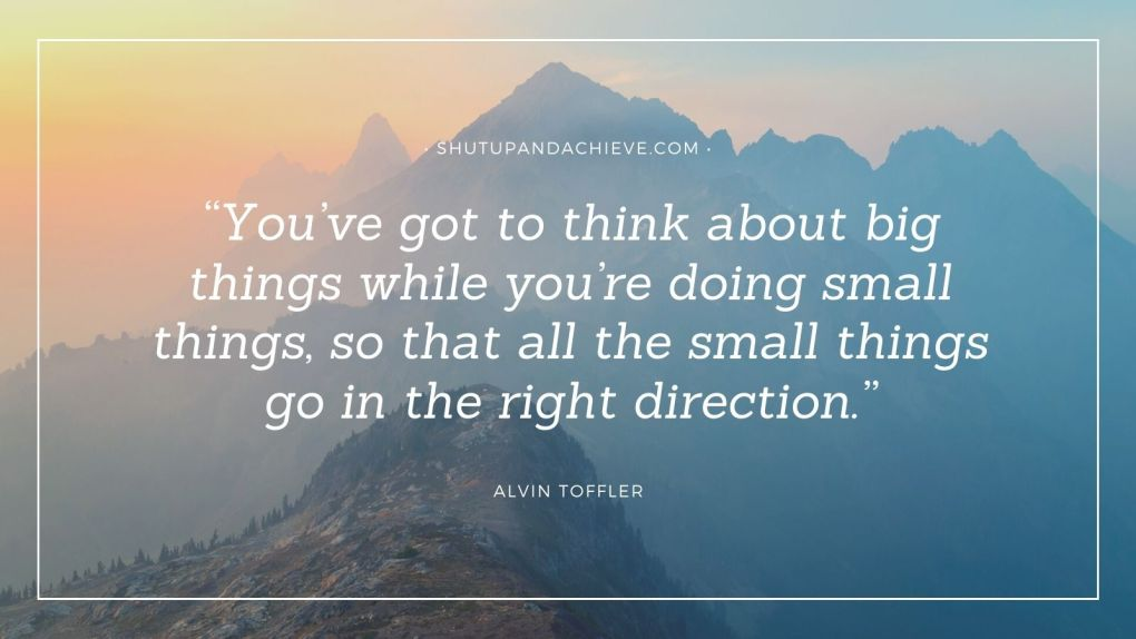 """""""You've got to think about big things while you're doing small things, so that all the small things go in the right direction."""" – Alvin Toffler"""