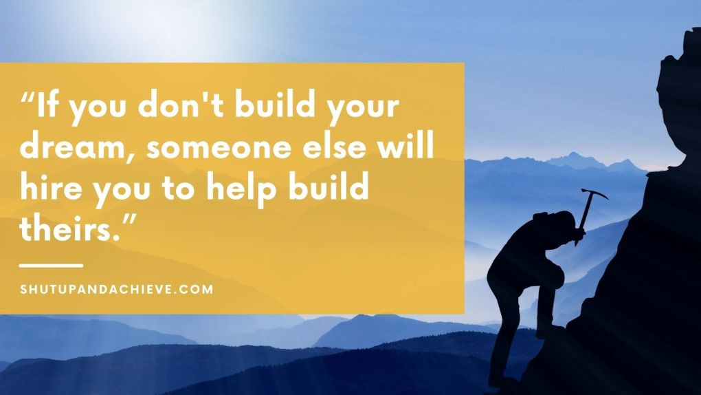 """""""If you don't build your dream, someone else will hire you to help build theirs."""""""