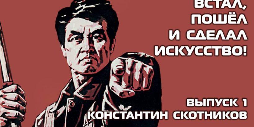 ВСТАЛ, ПОШЁЛ И СДЕЛАЛ ИСКУССТВО! Выпуск 1. Константин Скотников