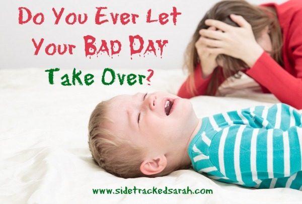 Do You Ever Let Your Bad Day Take Over?  - SidetrackedSarah.com