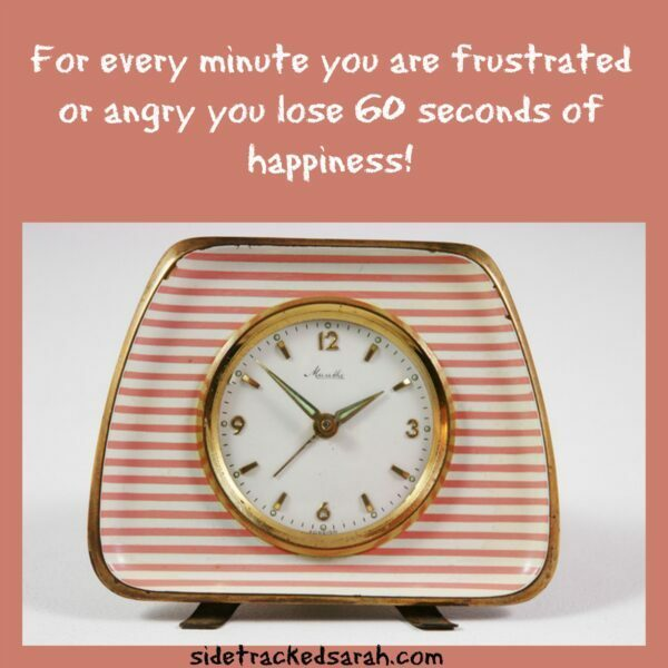 For every minute you are frustrated or angry you lose 60 seconds of happiness!