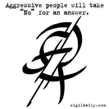 """""""Aggressive people will take 'No' for an answer."""""""