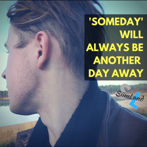 'SOMEDAY'WILLALWAYS BEANOTHER DAY AWAY