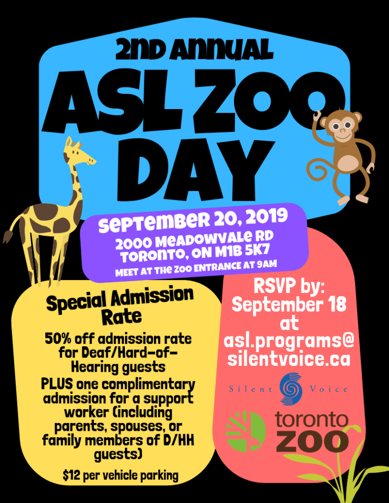 2nd annual ASL Zoo Day on September 20th, 2019. The event is held at 2000 Meadowvale Road, Toronto, ON M1B 5K7. Special Admission Rate: 50% off admission rate for Deaf/Hard of Hearing guests PLUS one complimentary admission for a support worker (including parents, spouses, or family members of D/HH guests) $12 per vehicle parking. RSVP by September 18 at asl.programs@silentvoice.ca