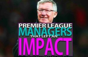 Top 10 Premier League Managers That Left An Impact