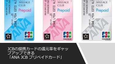 JCBの提携カードの還元率をギャップアップできる「ANA JCB プリペイドカード」