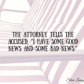 https://silverliningcommunity.wordpress.com/2016/07/24/the-attorney-tells-the-accused-i-have-some-good-news-and-some-bad-news/