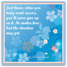 """Just know, when you truly want success, you'll never give up on it. No matter how bad the situation may get."" – Unknown"