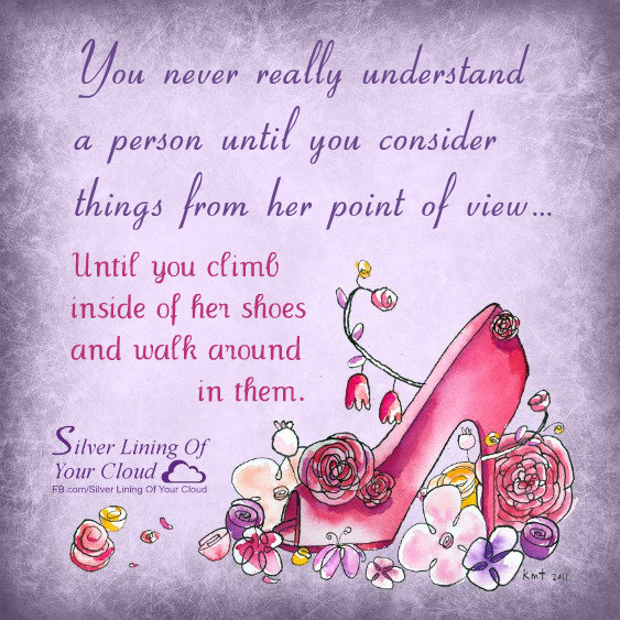 You never really understand a person until you consider things from her point of view… Until you climb inside of her shoes and walk around in them.