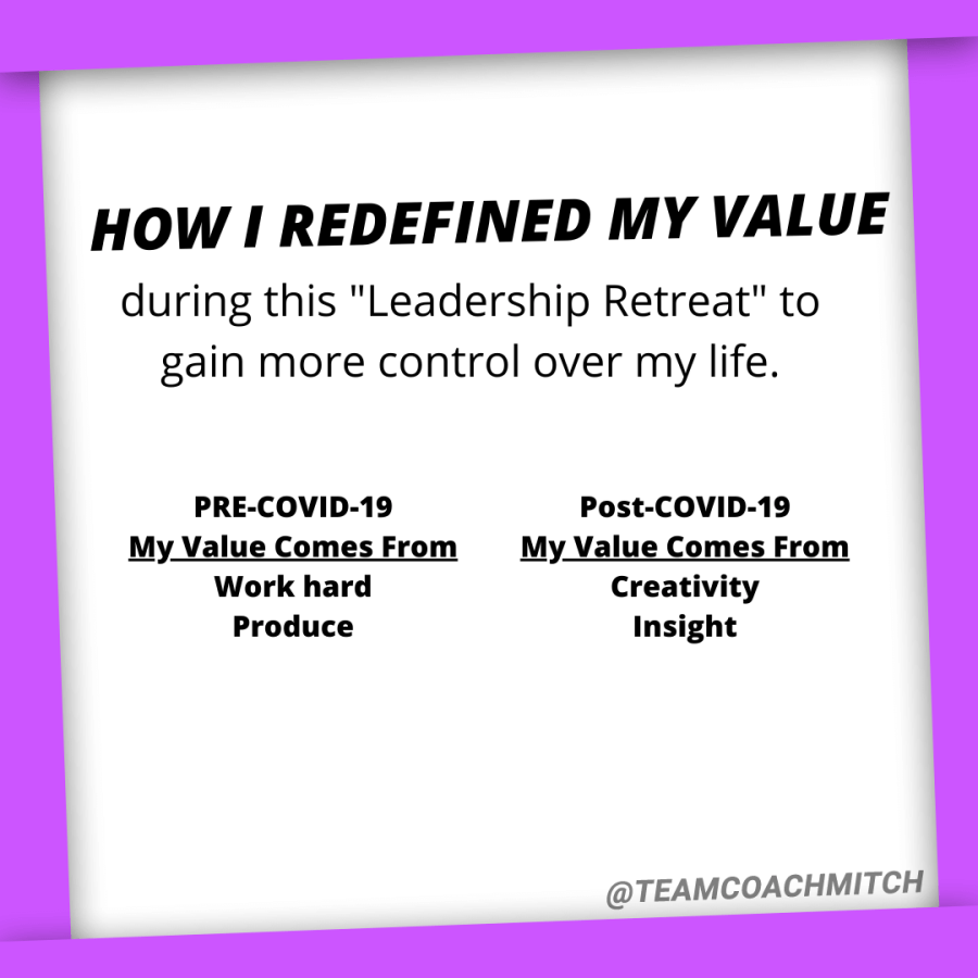 "How I redefined my value during this ""Leadership Retreat"" to gain more control over my life.   Pre COVID-19 my value comes from hard work and productivity  Post-COVID-19 my value comes from creativity, insight  How To Gain More Control Simon Leadership Alliance San Diego, CA"