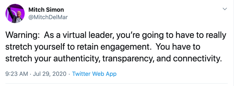 Warning: As a virtual leader, you're going to have to really stretch yourself to retain engagement. You have to stretch your authenticity, transparency and connectivity.