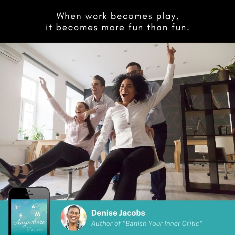 when work becomes play, it becomes more fun than fun. Creative Quote by Denise Jacobs on Team Anywhere, Episode 29