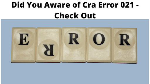 Did You Aware of Cra Error 021 - Check Out