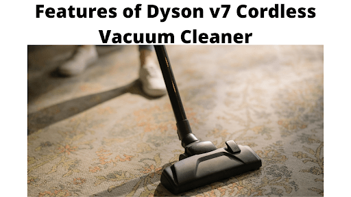Features of Dyson v7 Cordless Vacuum Cleaner