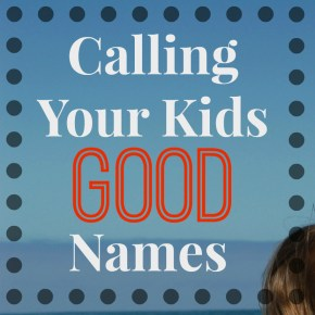 Calling Your Kids GOOD names header
