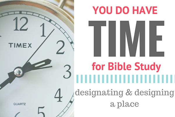 You DO have time for Bible study - designating and designing a place