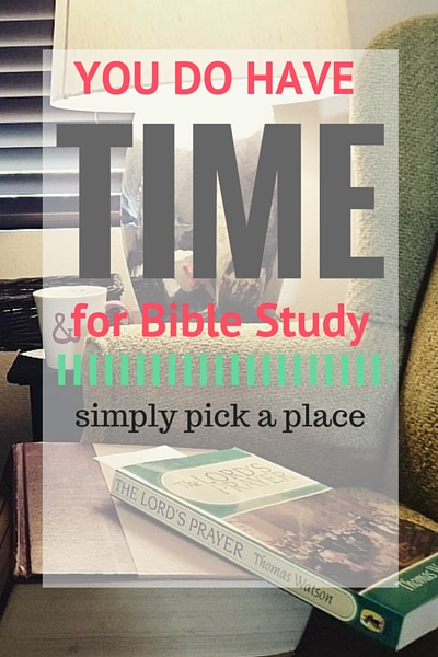 You DO have time for Bible study - pick a place - encouragement to start a lifelong habit of bible study for women