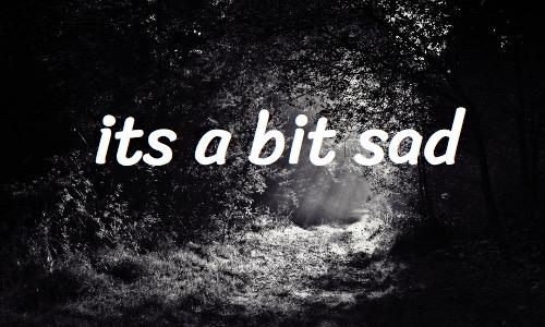its a bit sad