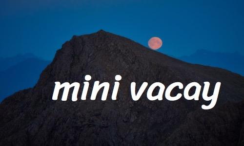 mini vacay