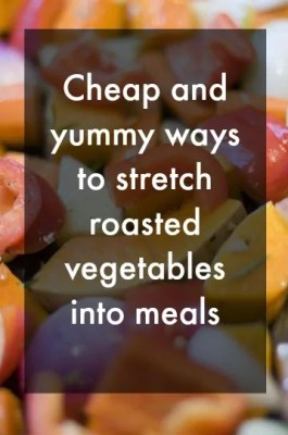 cheap and yummy ways to stretch roasted vegetables into meals, dovetail blog