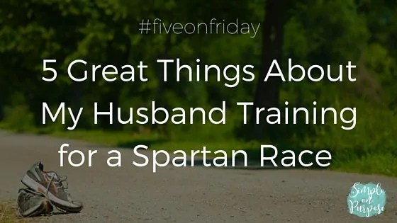 5 Great Things About My Husband Training for a Spartan Race {#fiveonfriday}
