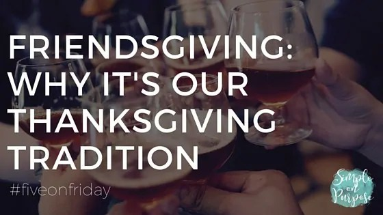 Friendsgiving: Why it's our Thanksgiving tradition {#fiveonfriday}