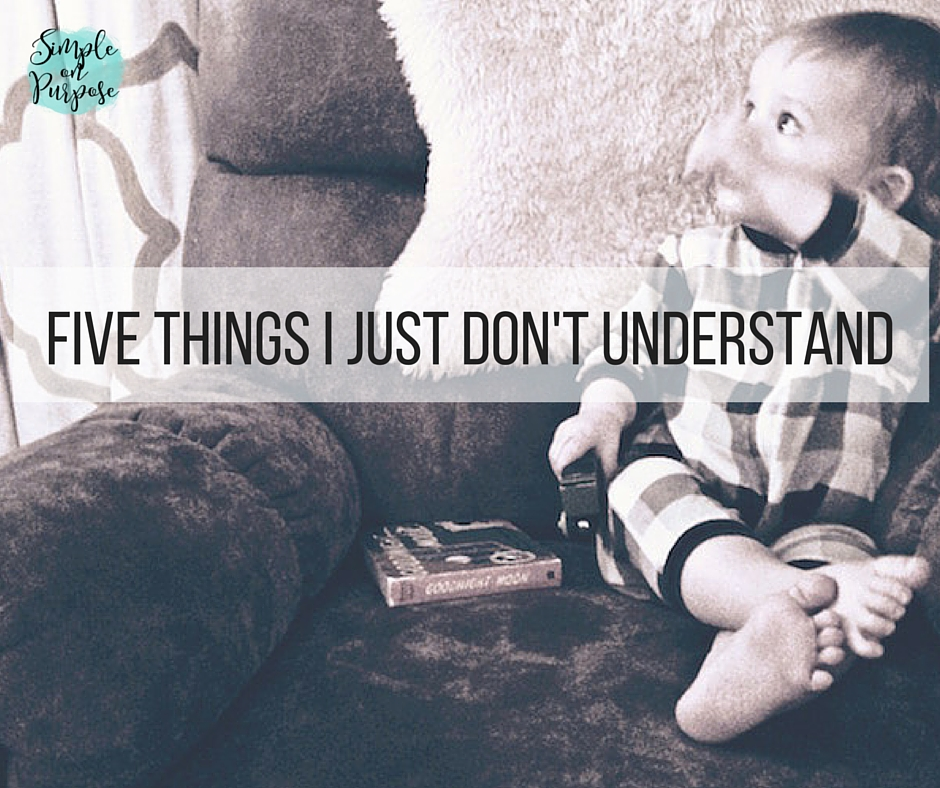 Five Things I Just Don't Understand