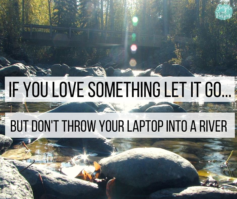 If You Love Something Let it Go…and don't throw your laptop into a river
