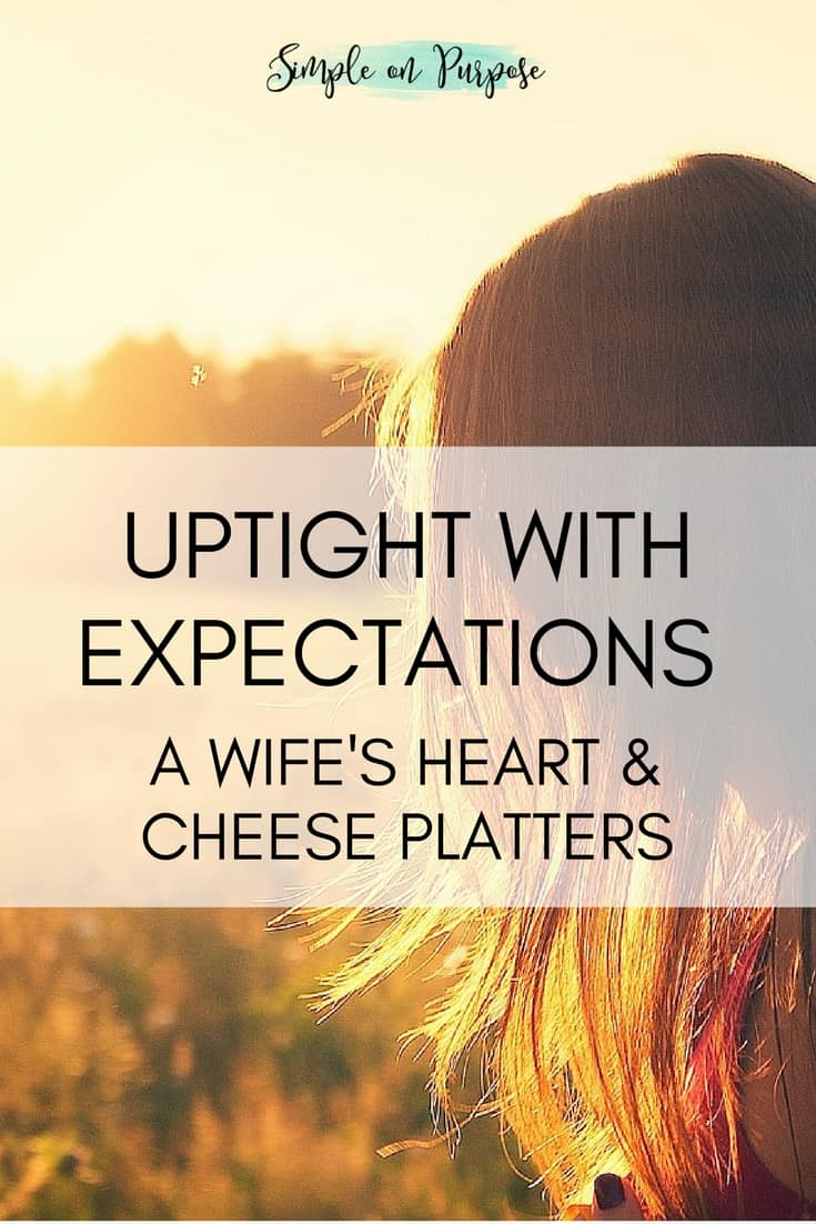Uptight with Expectations {A Wife's Heart and Cheese Platters}