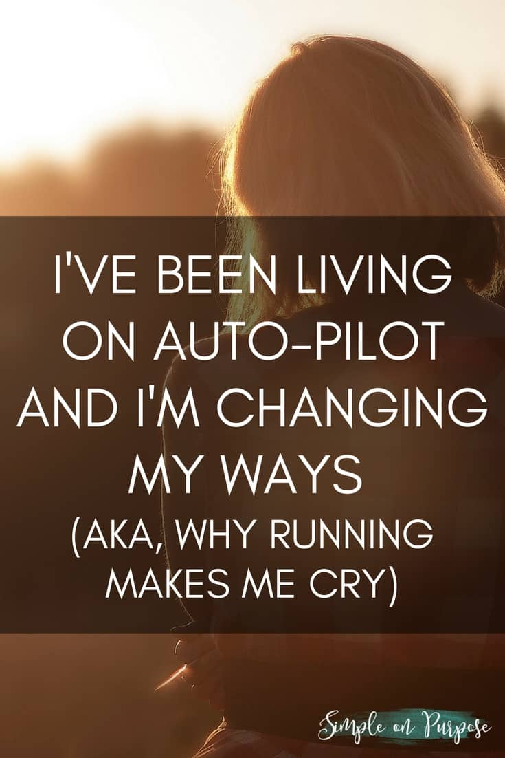 I've Been Living On Auto-Pilot and I'm Changing My Ways (aka Why Running Makes Me Cry)