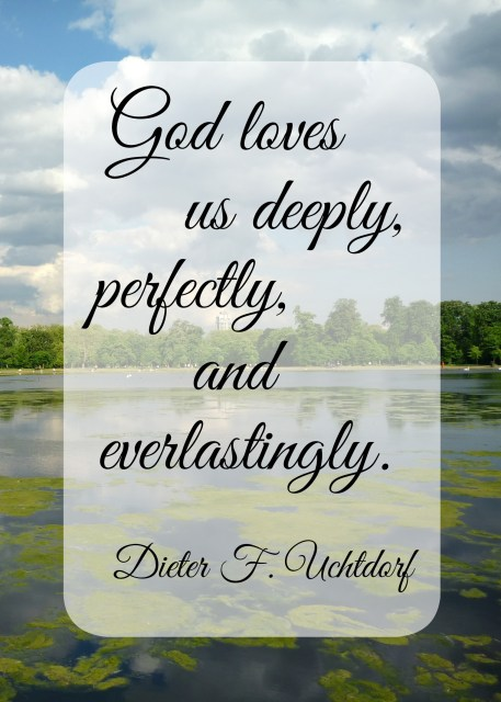 God loves  us deeply,  perfectly,  and  everlastingly.  Dieter F. Uchtdorf - Simple Sojourns
