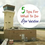 5 Tips For What To Do After Vacation