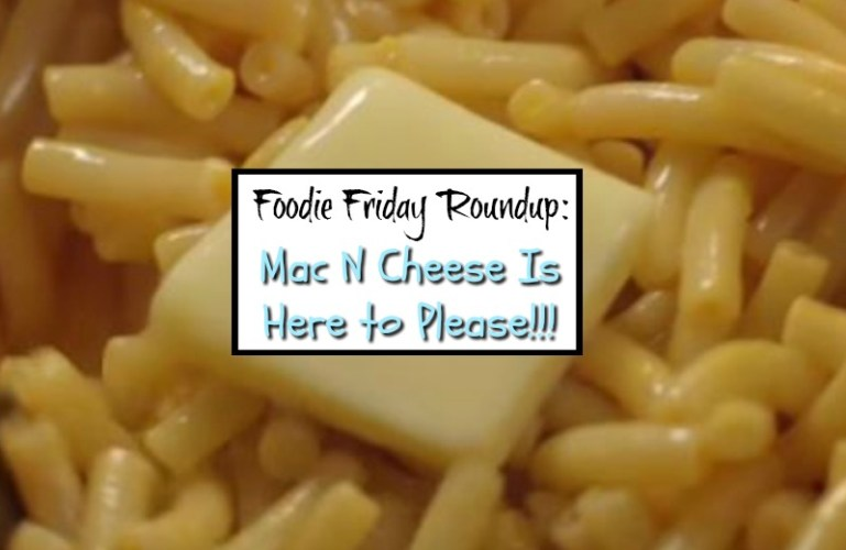 Foodie Friday Roundup:  Mac N Cheese Is Here to Please