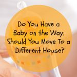 Baby on the Way: Should You Move To A Different House?