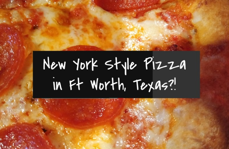 New York Style Pizza in Ft Worth, Texas?!