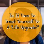 Is It Time To Treat Yourself To A 'Life Upgrade?'