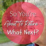 So You're About To Retire – What Next?