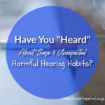 "Have You ""Heard"" About These 3 Unexpected Harmful Hearing Habits?"