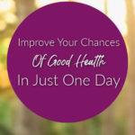 Improve Your Chances Of Good Health In Just One Day
