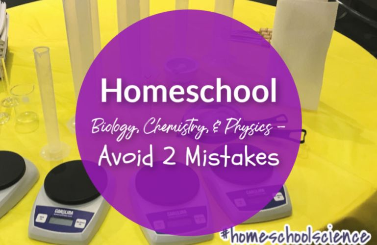 Homeschool Biology, Chemistry, and Physics – Avoid Two Mistakes