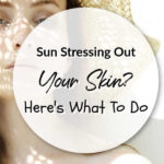 Sun Stressing Out Your Skin? Here's What To Do