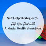 Self Help Strategies To Help You Deal With A Mental Heath Breakdown