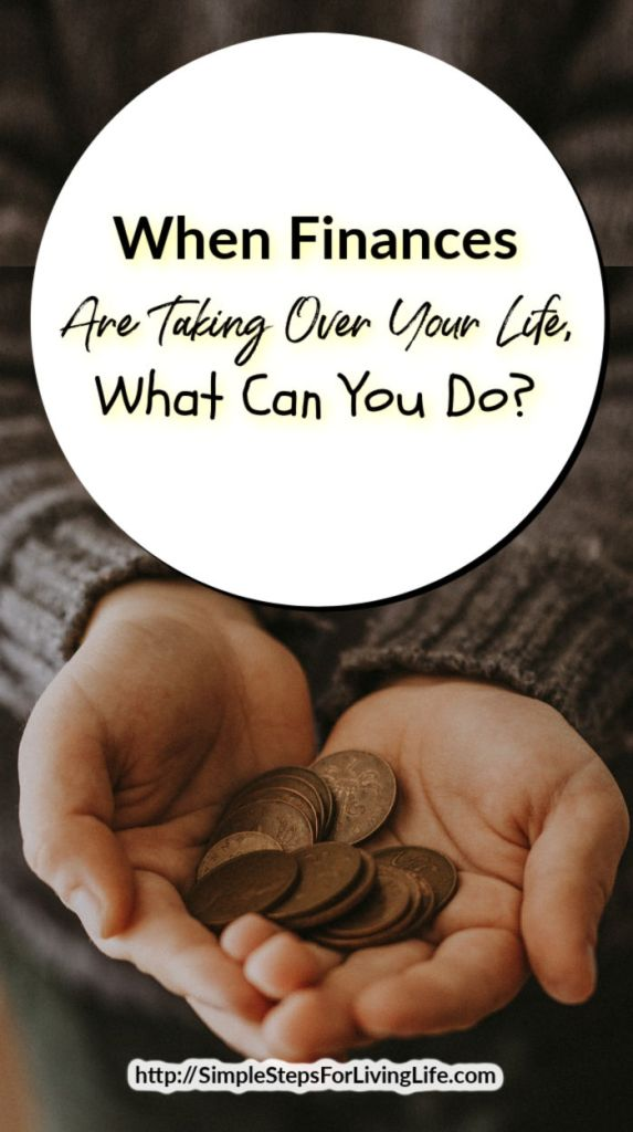 When Finances Are Taking Over Your Life, What Can You Do