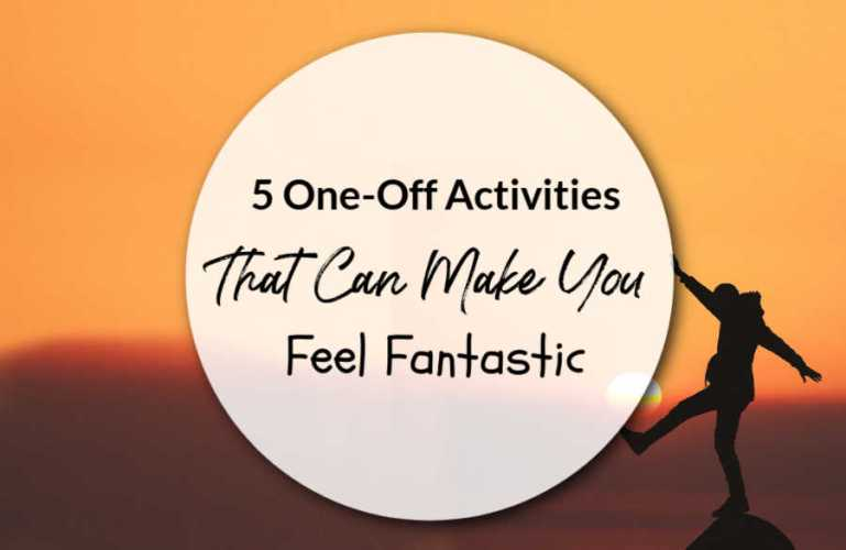 5 One-Off Activities That Can Make You Feel Fantastic