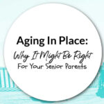 Aging In Place: Why It Might Be Right For Your Senior Parents