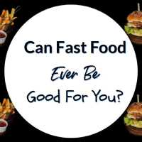 Can Fast Food Ever Be Good For You?